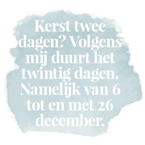Kerst twee dagen? Volgens mij duurt het twintig dagen. Namelijk van 6 tot en met 26 december